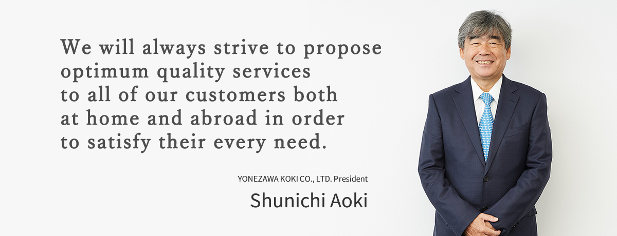 We will always strive to propose optimum quality services to all of our customers both at home and abroad in order to satisfy their every need.YONEZAWA KOKI CO., LTD. President Shunichi Aoki